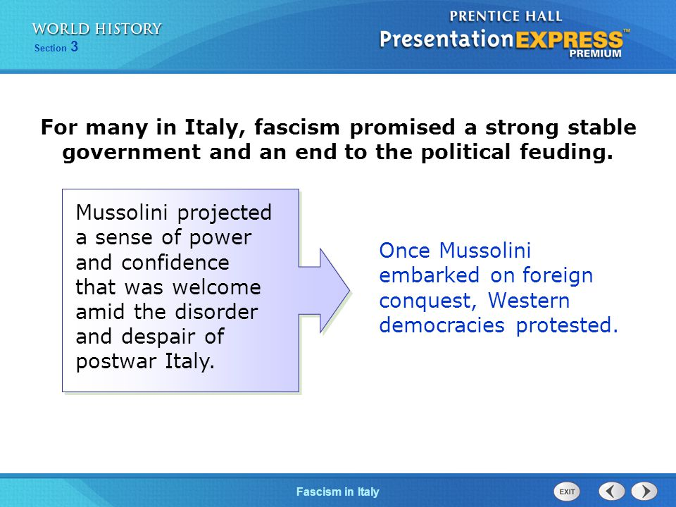 Section 3 Fascism in Italy For many in Italy, fascism promised a strong stable government and an end to the political feuding. Once Mussolini embarked