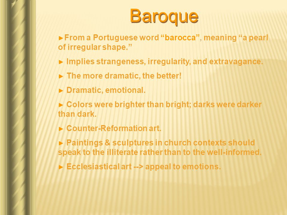 """Baroque ► From a Portuguese word """"barocca"""", meaning """"a pearl of irregular shape."""" ► Implies strangeness, irregularity, and extravagance. ► The more dr"""