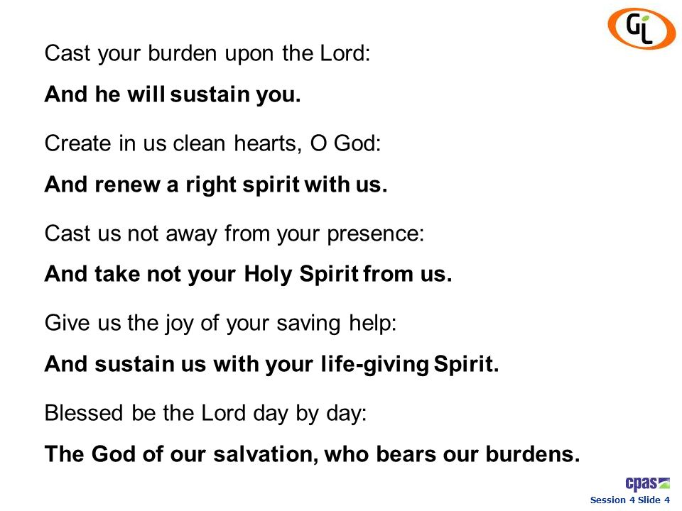 Session 4 Slide 4 Cast your burden upon the Lord: And he will sustain you. Create in us clean hearts, O God: And renew a right spirit with us. Cast us