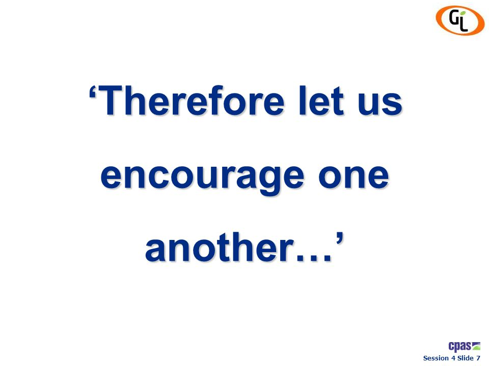 Session 4 Slide 7 'Therefore let us encourage one another…'