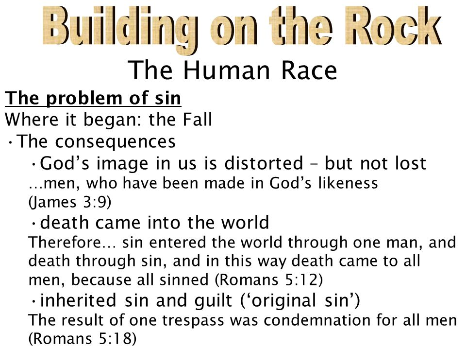 The Human Race The problem of sin Where it began: the Fall The consequences God's image in us is distorted – but not lost …men, who have been made in God's likeness (James 3:9) death came into the world Therefore… sin entered the world through one man, and death through sin, and in this way death came to all men, because all sinned (Romans 5:12) inherited sin and guilt ('original sin') The result of one trespass was condemnation for all men (Romans 5:18)