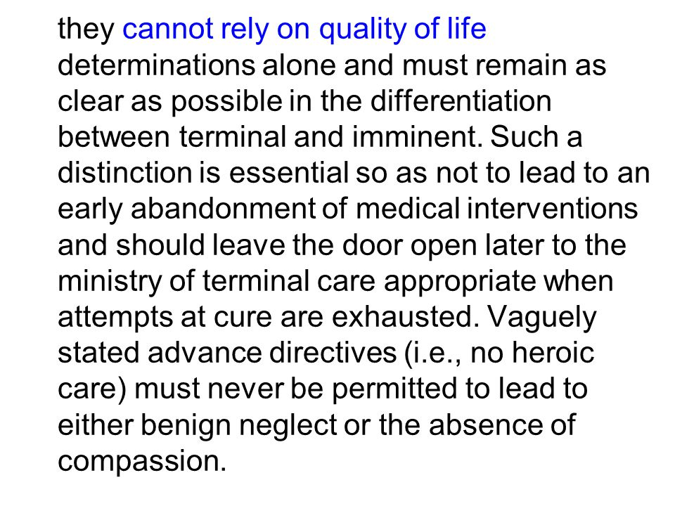 -terminal care decisions must be free of any intention to cause death; -they must never be driven solely to end suffering; -they must never be used to eliminate suffering by eliminating the sufferer; -they must address the moral issue of who is entrusted with treatment decisions for another;
