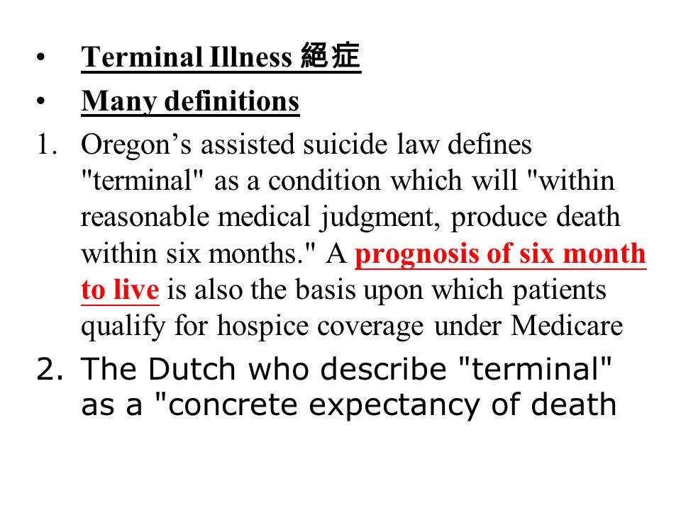 Terminal Illness 絕症 Many definitions 1.Oregon's assisted suicide law defines terminal as a condition which will within reasonable medical judgment, produce death within six months. A prognosis of six month to live is also the basis upon which patients qualify for hospice coverage under Medicare 2.The Dutch who describe terminal as a concrete expectancy of death