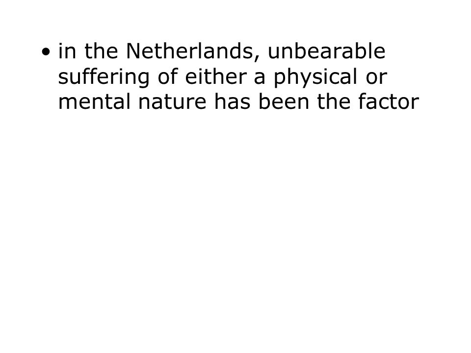 in the Netherlands, unbearable suffering of either a physical or mental nature has been the factor