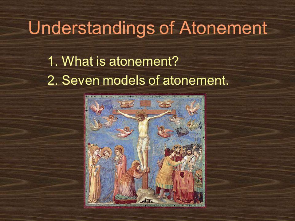 Understandings of Atonement 1. What is atonement 2. Seven models of atonement.
