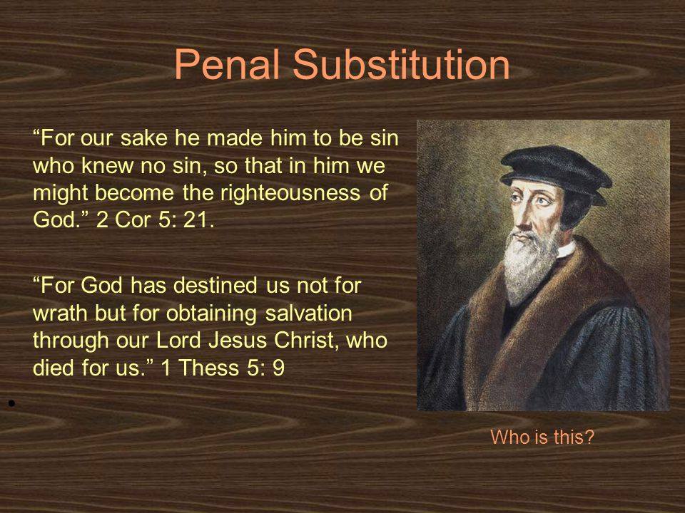 Penal Substitution For our sake he made him to be sin who knew no sin, so that in him we might become the righteousness of God. 2 Cor 5: 21.