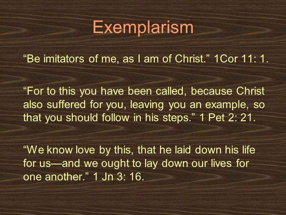 Exemplarism Be imitators of me, as I am of Christ. 1Cor 11: 1.