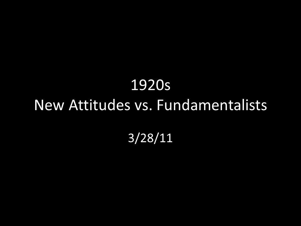 1920s New Attitudes vs. Fundamentalists 3/28/11