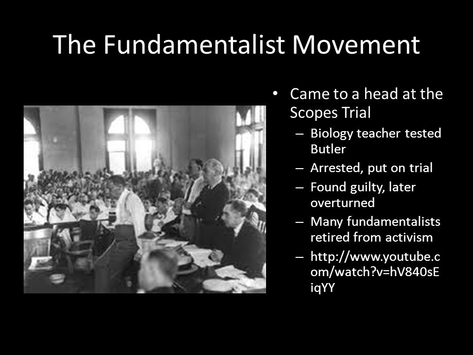 The Fundamentalist Movement Came to a head at the Scopes Trial – Biology teacher tested Butler – Arrested, put on trial – Found guilty, later overturned – Many fundamentalists retired from activism – http://www.youtube.c om/watch?v=hV840sE iqYY