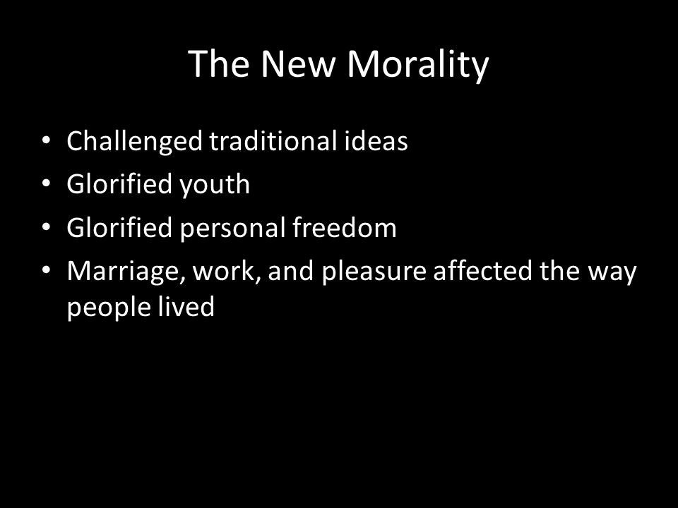 The New Morality Challenged traditional ideas Glorified youth Glorified personal freedom Marriage, work, and pleasure affected the way people lived
