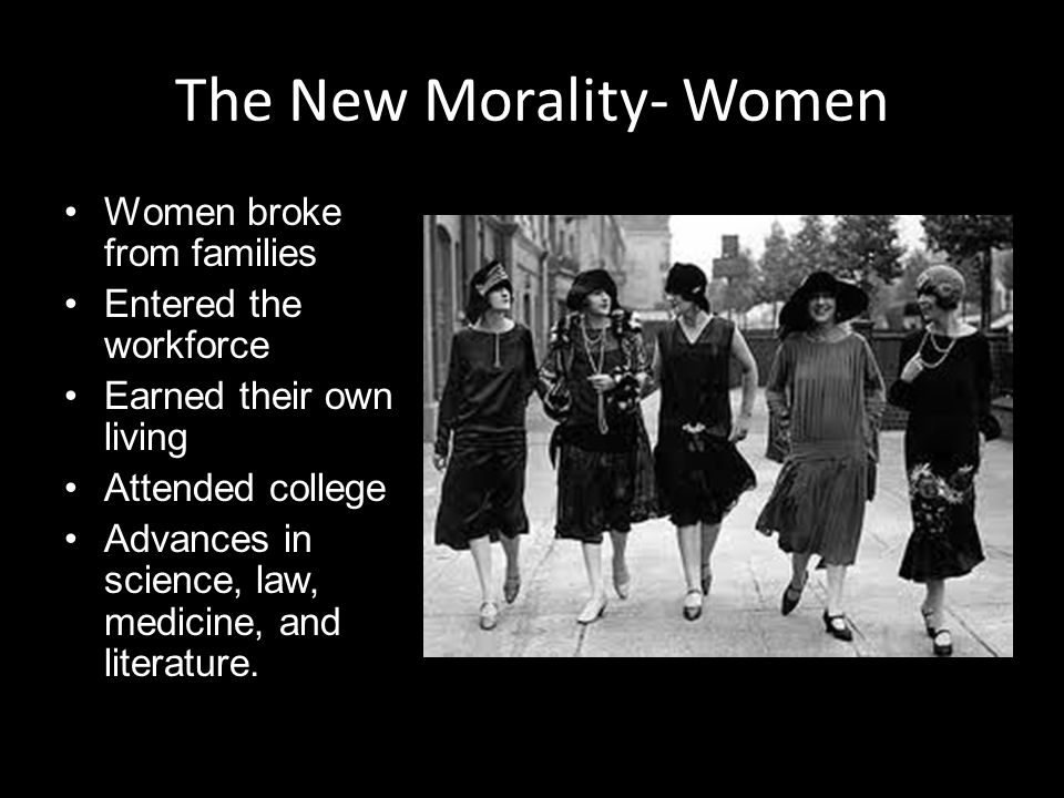 The New Morality- Women Women broke from families Entered the workforce Earned their own living Attended college Advances in science, law, medicine, and literature.