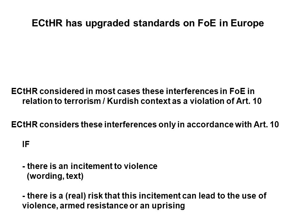 ECtHR has upgraded standards on FoE in Europe ECtHR considered in most cases these interferences in FoE in relation to terrorism / Kurdish context as a violation of Art.