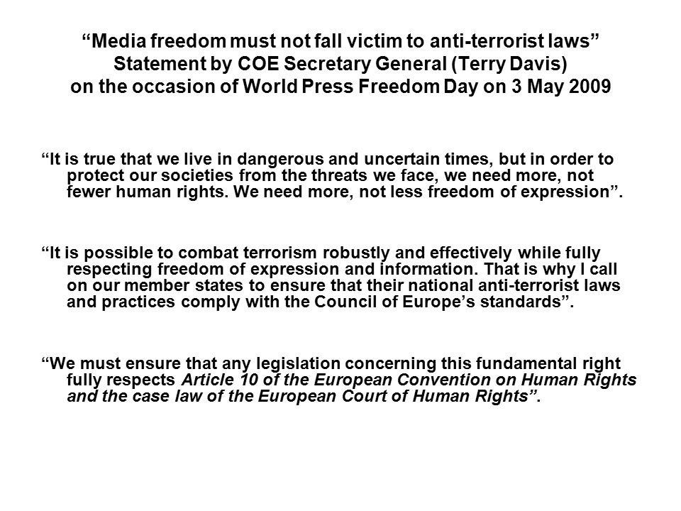 Media freedom must not fall victim to anti-terrorist laws Statement by COE Secretary General (Terry Davis) on the occasion of World Press Freedom Day on 3 May 2009 It is true that we live in dangerous and uncertain times, but in order to protect our societies from the threats we face, we need more, not fewer human rights.