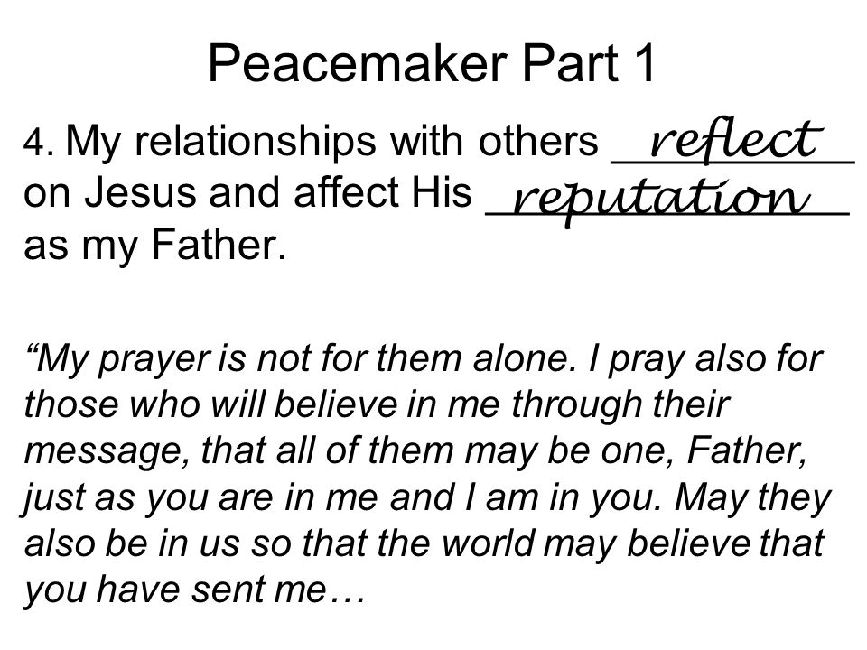 "Peacemaker Part 1 4. My relationships with others __________ on Jesus and affect His _______________ as my Father. ""My prayer is not for them alone. I"