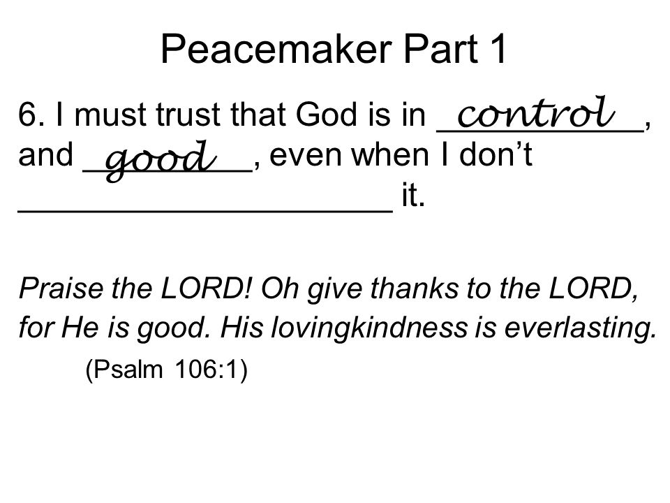 Peacemaker Part 1 6. I must trust that God is in ___________, and _________, even when I don't ____________________ it. Praise the LORD! Oh give thank