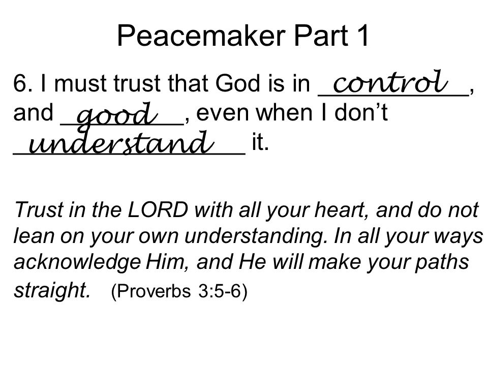 Peacemaker Part 1 6. I must trust that God is in ___________, and _________, even when I don't _________________ it. Trust in the LORD with all your h