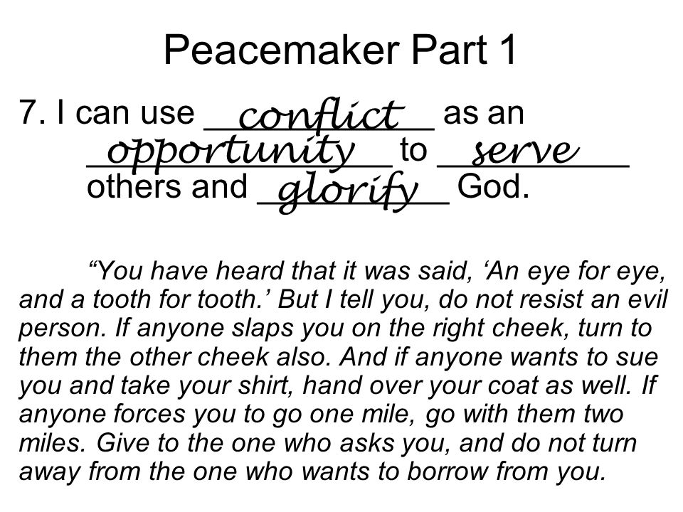 "Peacemaker Part 1 7. I can use ____________ as an ________________ to __________ others and __________ God. ""You have heard that it was said, 'An eye"