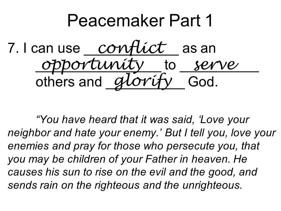 "Peacemaker Part 1 7. I can use ____________ as an ________________ to __________ others and __________ God. ""You have heard that it was said, 'Love yo"