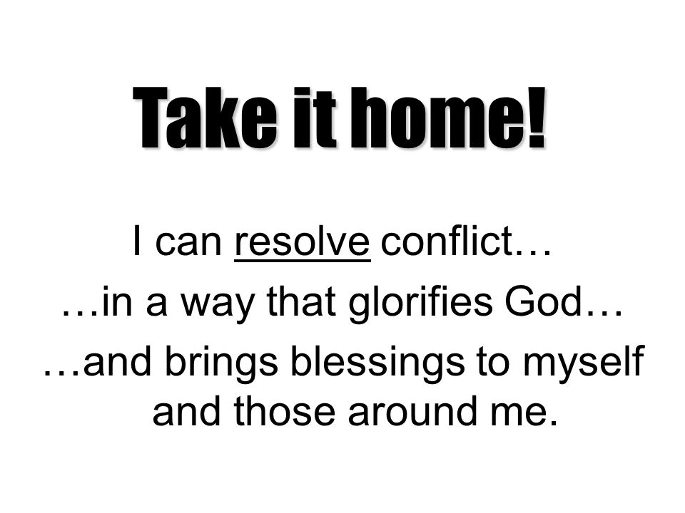 I can resolve conflict… …in a way that glorifies God… …and brings blessings to myself and those around me. Take it home!