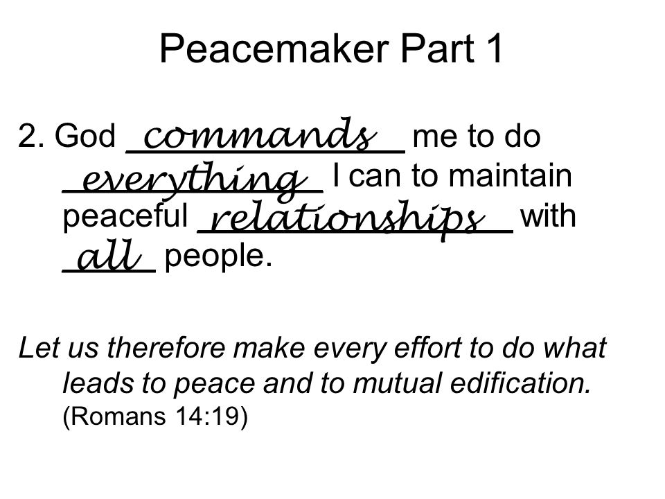 Peacemaker Part 1 2. God _______________ me to do ______________ I can to maintain peaceful _________________ with _____ people. Let us therefore make