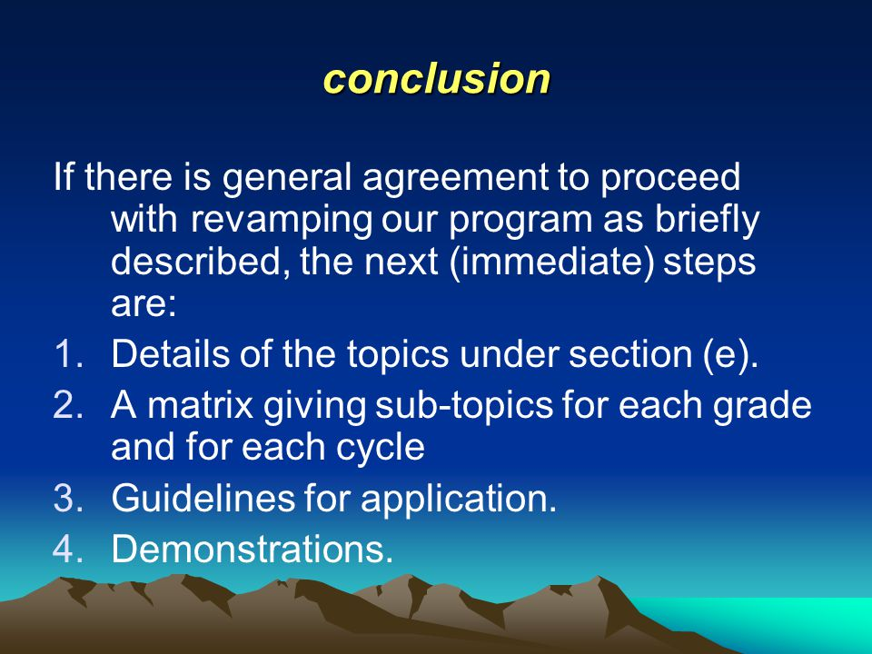conclusion If there is general agreement to proceed with revamping our program as briefly described, the next (immediate) steps are: 1.Details of the topics under section (e).