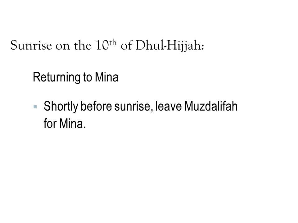 Sunrise on the 10 th of Dhul-Hijjah: Returning to Mina  Shortly before sunrise, leave Muzdalifah for Mina.
