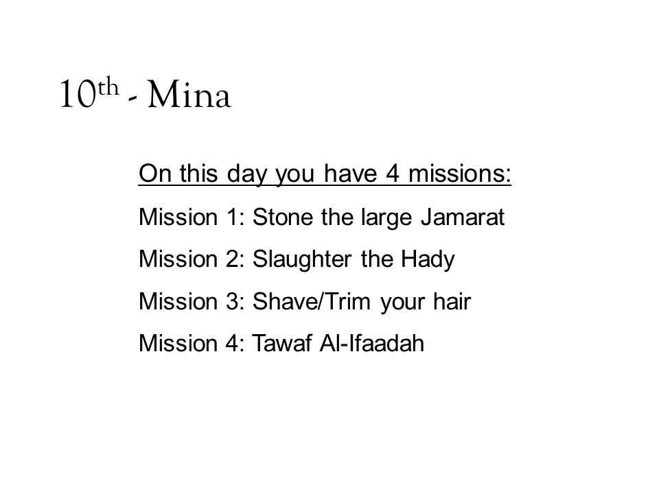 10 th - Mina On this day you have 4 missions: Mission 1: Stone the large Jamarat Mission 2: Slaughter the Hady Mission 3: Shave/Trim your hair Mission