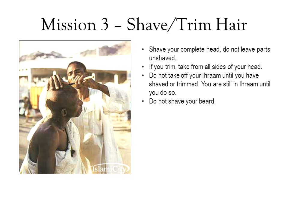 Mission 3 – Shave/Trim Hair Shave your complete head, do not leave parts unshaved. If you trim, take from all sides of your head. Do not take off your
