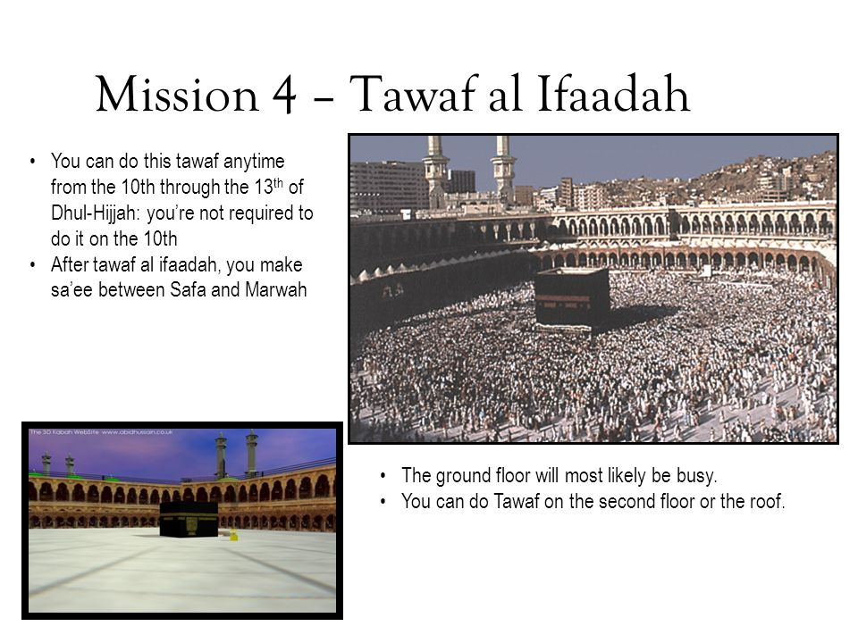 Mission 4 – Tawaf al Ifaadah The ground floor will most likely be busy. You can do Tawaf on the second floor or the roof. You can do this tawaf anytim