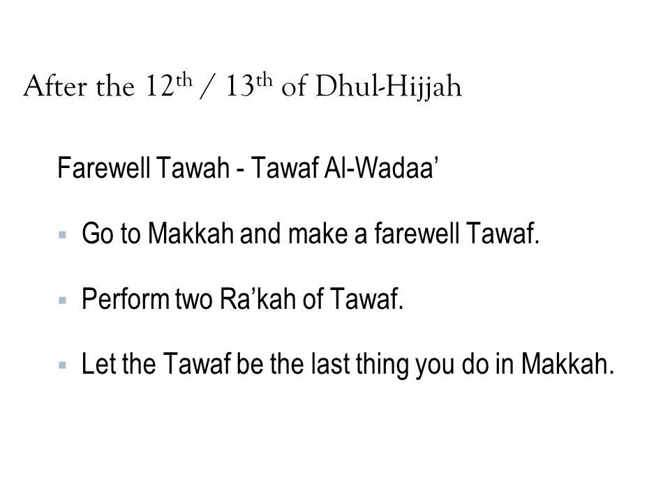 After the 12 th / 13 th of Dhul-Hijjah Farewell Tawah - Tawaf Al-Wadaa'  Go to Makkah and make a farewell Tawaf.  Perform two Ra'kah of Tawaf.  Let