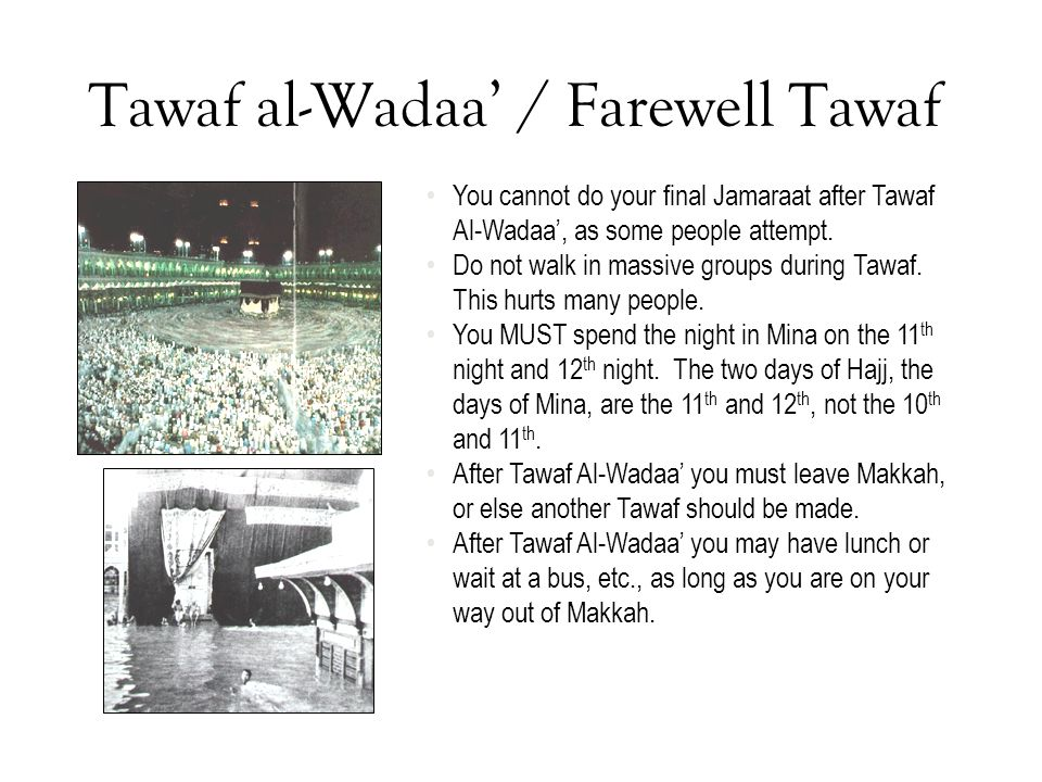 Tawaf al-Wadaa' / Farewell Tawaf You cannot do your final Jamaraat after Tawaf Al-Wadaa', as some people attempt. Do not walk in massive groups during