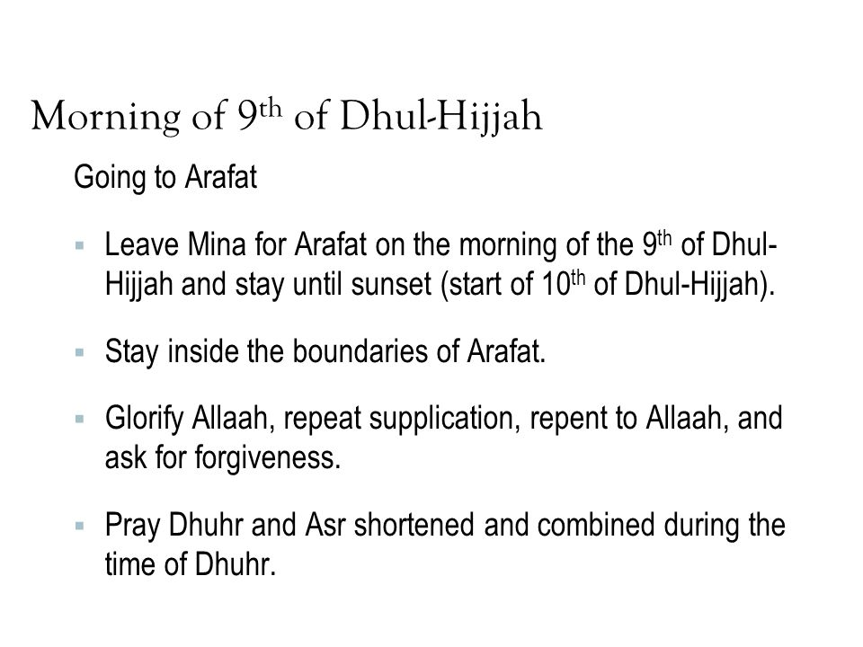 Morning of 9 th of Dhul-Hijjah Going to Arafat  Leave Mina for Arafat on the morning of the 9 th of Dhul- Hijjah and stay until sunset (start of 10 t