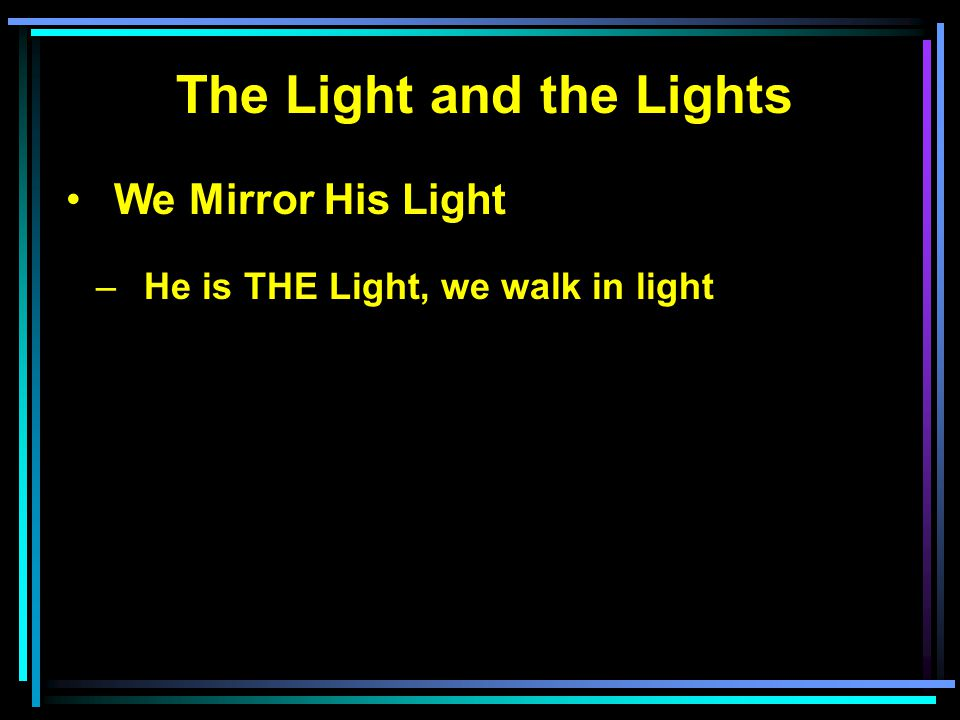 The Light and the Lights We Mirror His Light –He is THE Light, we walk in light