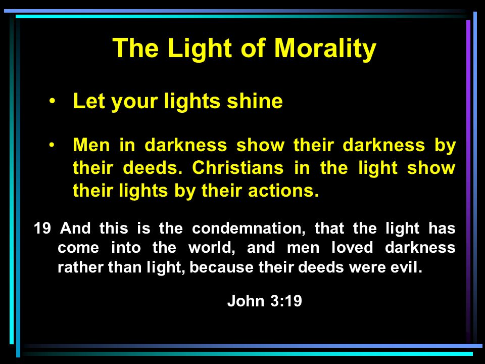 The Light of Morality Let your lights shine Men in darkness show their darkness by their deeds.