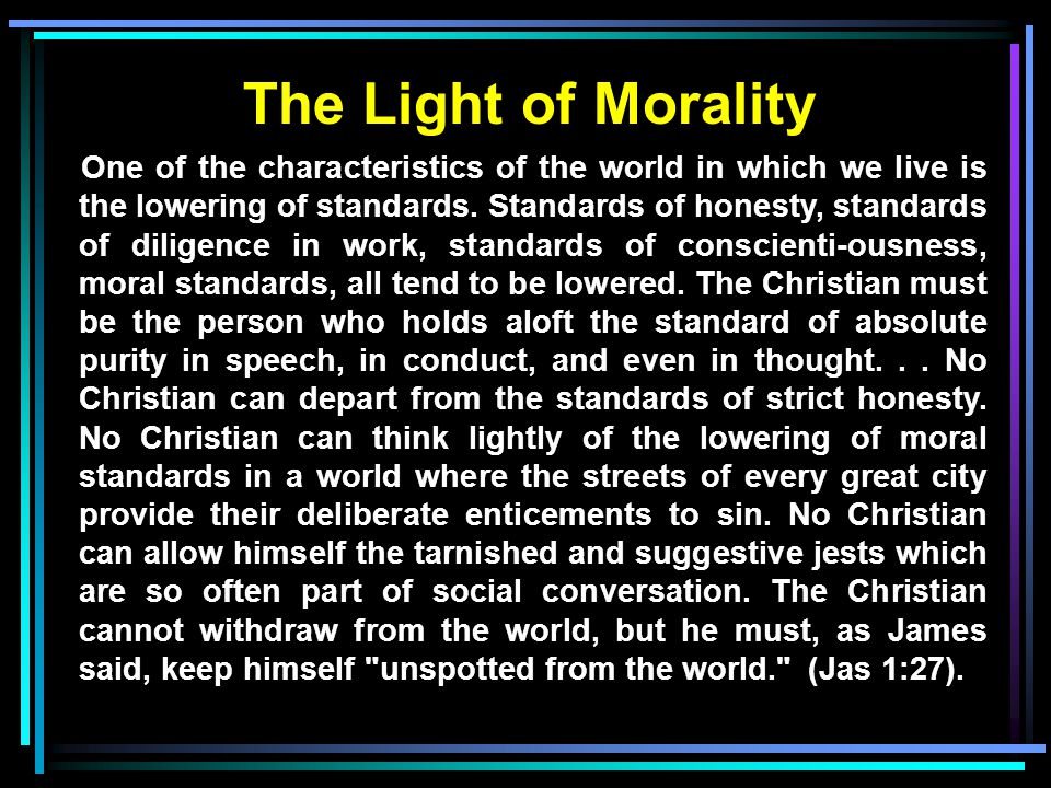 The Light of Morality One of the characteristics of the world in which we live is the lowering of standards. Standards of honesty, standards of dilige