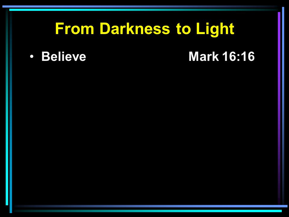 From Darkness to Light Believe Mark 16:16
