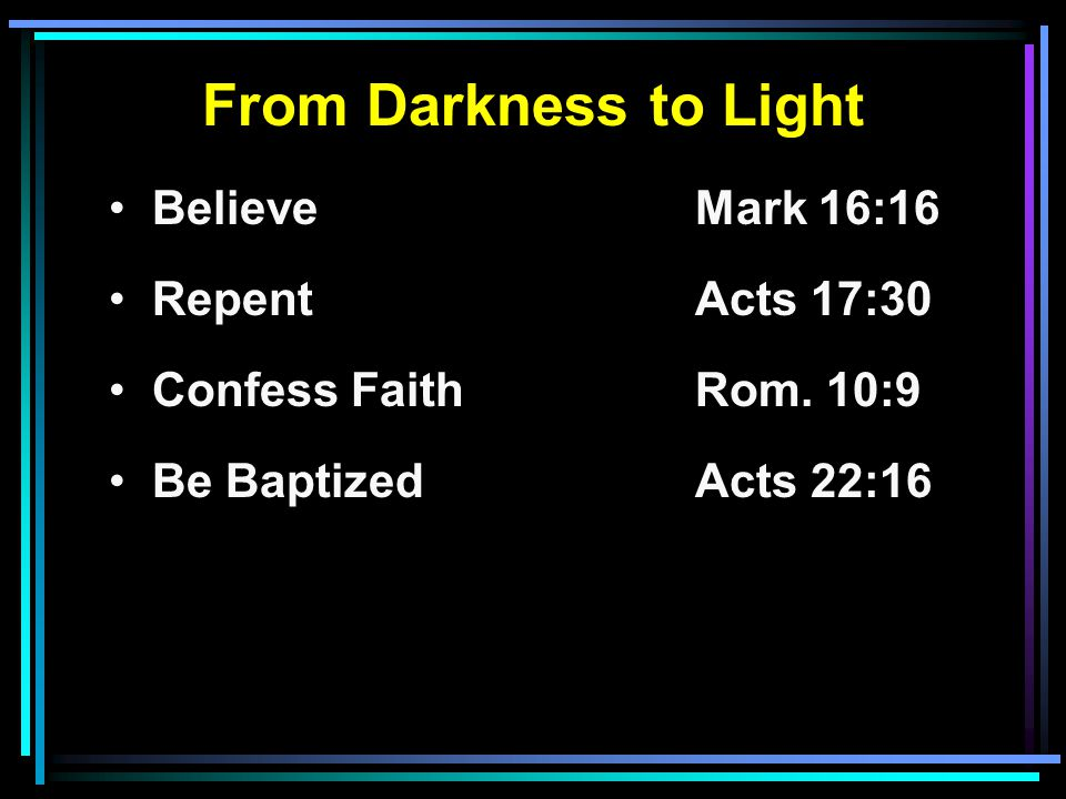 From Darkness to Light Believe Mark 16:16 RepentActs 17:30 Confess FaithRom. 10:9 Be BaptizedActs 22:16