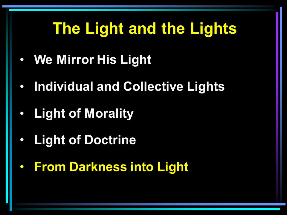 The Light and the Lights We Mirror His Light Individual and Collective Lights Light of Morality Light of Doctrine From Darkness into Light