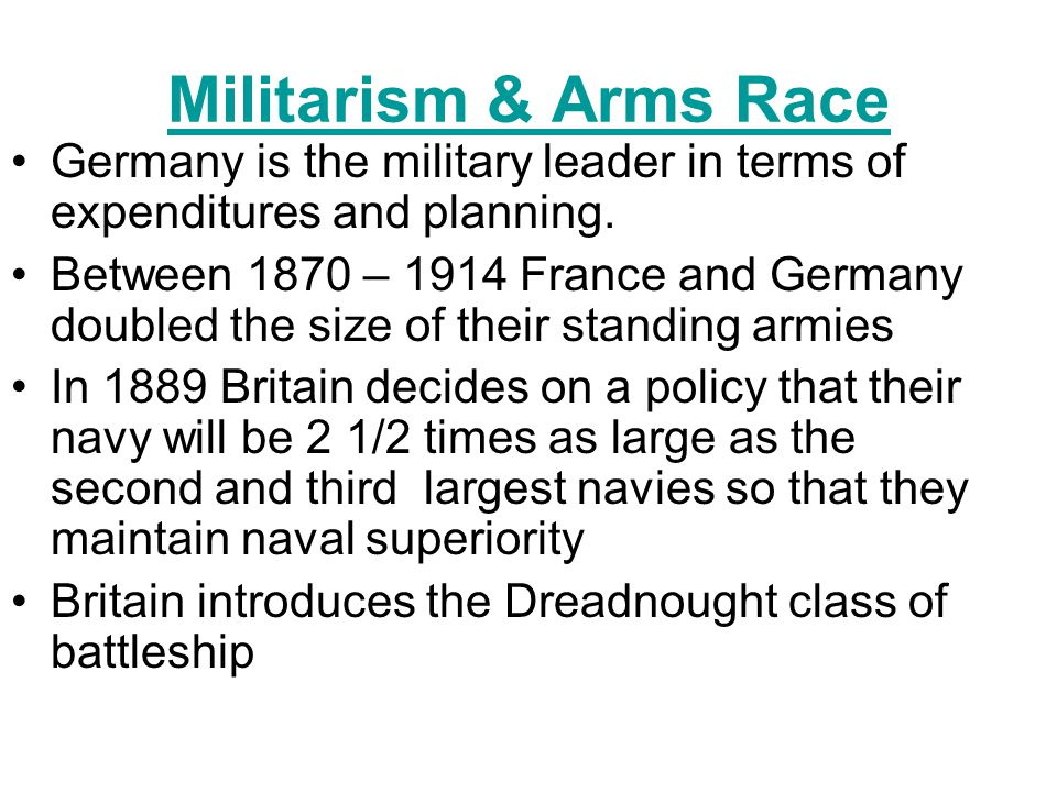 MILITARISM = Solve problems with guns Glorification of Military Naval Arms Race- –competition for strongest navy –Germany and England competed, buildi