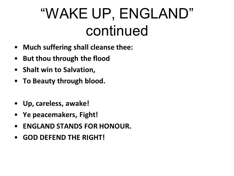 """ WAKE UP, ENGLAND"" by Robert Bridges, The Times, August 8, 1914 Thou careless, awake! Thou peace-maker, fight! Stand, England, for honour, And God gu"