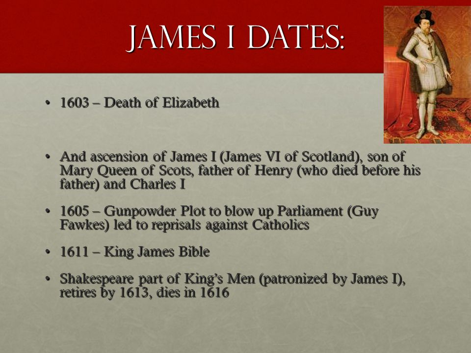 James I dates: 1603 – Death of Elizabeth1603 – Death of Elizabeth And ascension of James I (James VI of Scotland), son of Mary Queen of Scots, father of Henry (who died before his father) and Charles IAnd ascension of James I (James VI of Scotland), son of Mary Queen of Scots, father of Henry (who died before his father) and Charles I 1605 – Gunpowder Plot to blow up Parliament (Guy Fawkes) led to reprisals against Catholics1605 – Gunpowder Plot to blow up Parliament (Guy Fawkes) led to reprisals against Catholics 1611 – King James Bible1611 – King James Bible Shakespeare part of King's Men (patronized by James I), retires by 1613, dies in 1616Shakespeare part of King's Men (patronized by James I), retires by 1613, dies in 1616