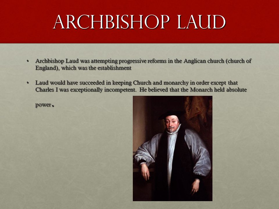Archbishop Laud Archbishop Laud was attempting progressive reforms in the Anglican church (church of England), which was the establishmentArchbishop Laud was attempting progressive reforms in the Anglican church (church of England), which was the establishment Laud would have succeeded in keeping Church and monarchy in order except that Charles I was exceptionally incompetent.