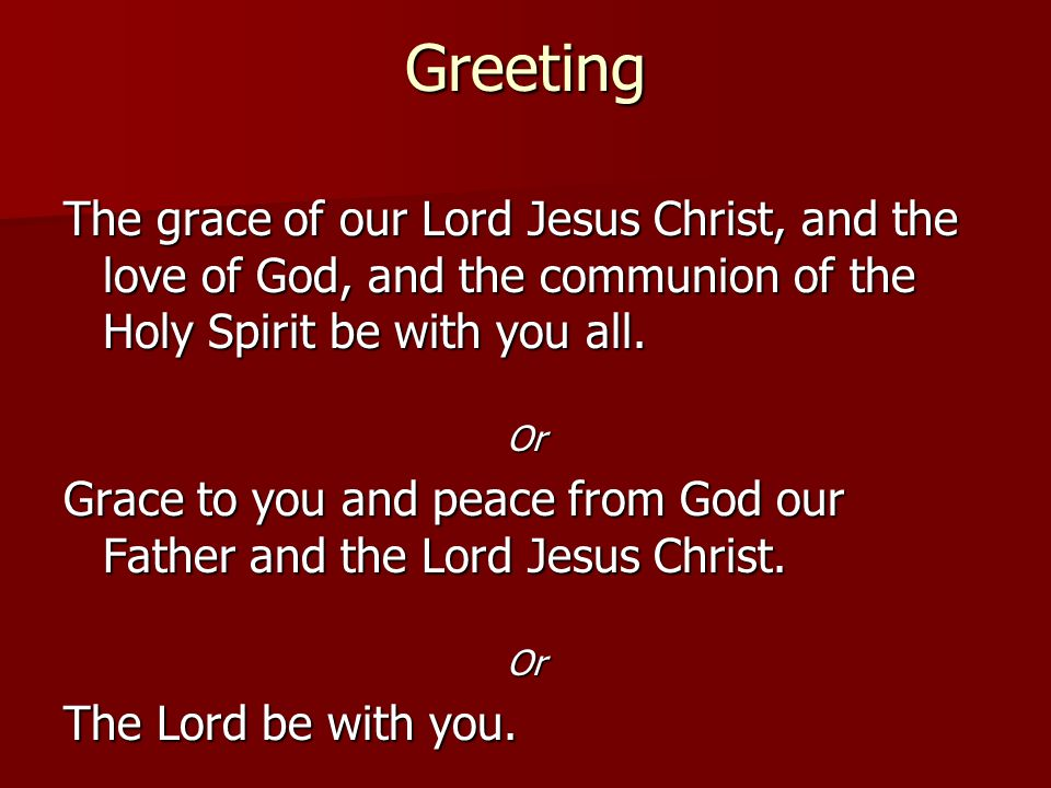Greeting The grace of our Lord Jesus Christ, and the love of God, and the communion of the Holy Spirit be with you all. Or Grace to you and peace from