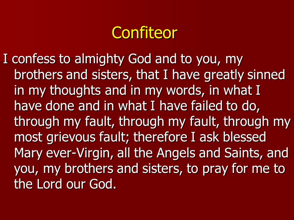 Confiteor I confess to almighty God and to you, my brothers and sisters, that I have greatly sinned in my thoughts and in my words, in what I have don