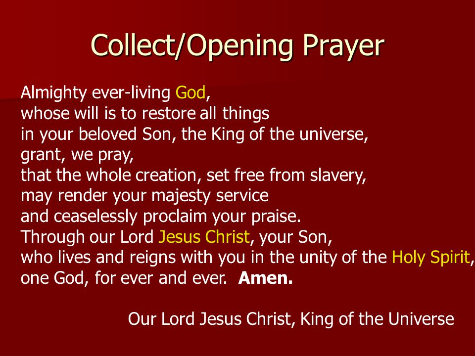 Collect/Opening Prayer Almighty ever-living God, whose will is to restore all things in your beloved Son, the King of the universe, grant, we pray, th