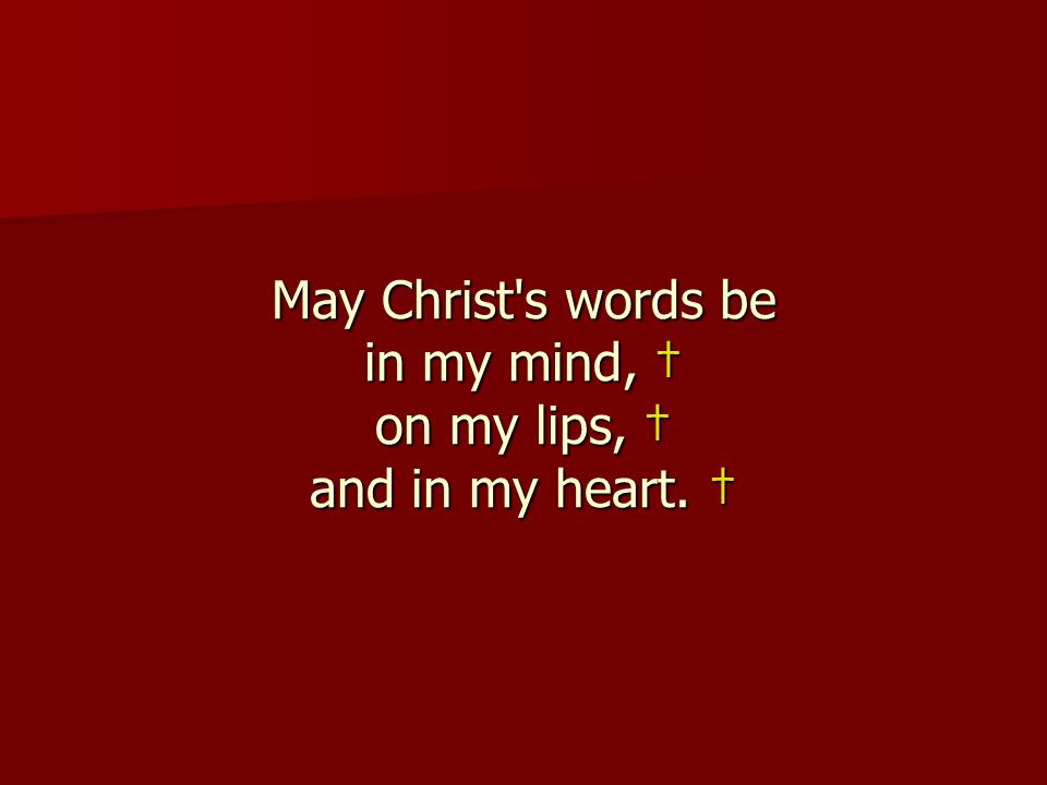 May Christ's words be in my mind, † on my lips, † and in my heart. †