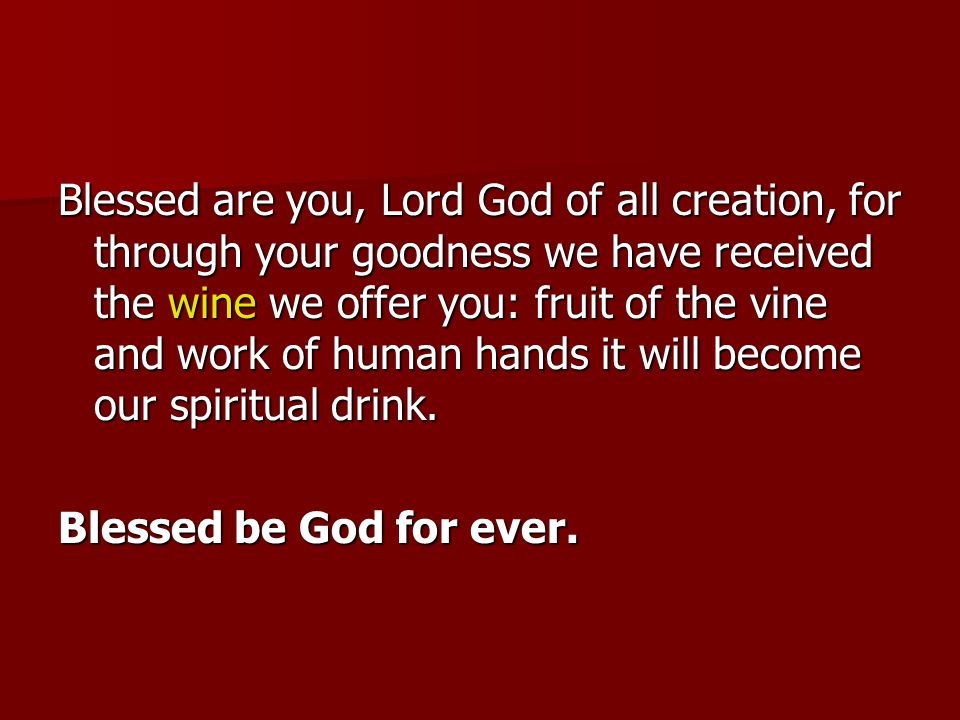 Blessed are you, Lord God of all creation, for through your goodness we have received the wine we offer you: fruit of the vine and work of human hands