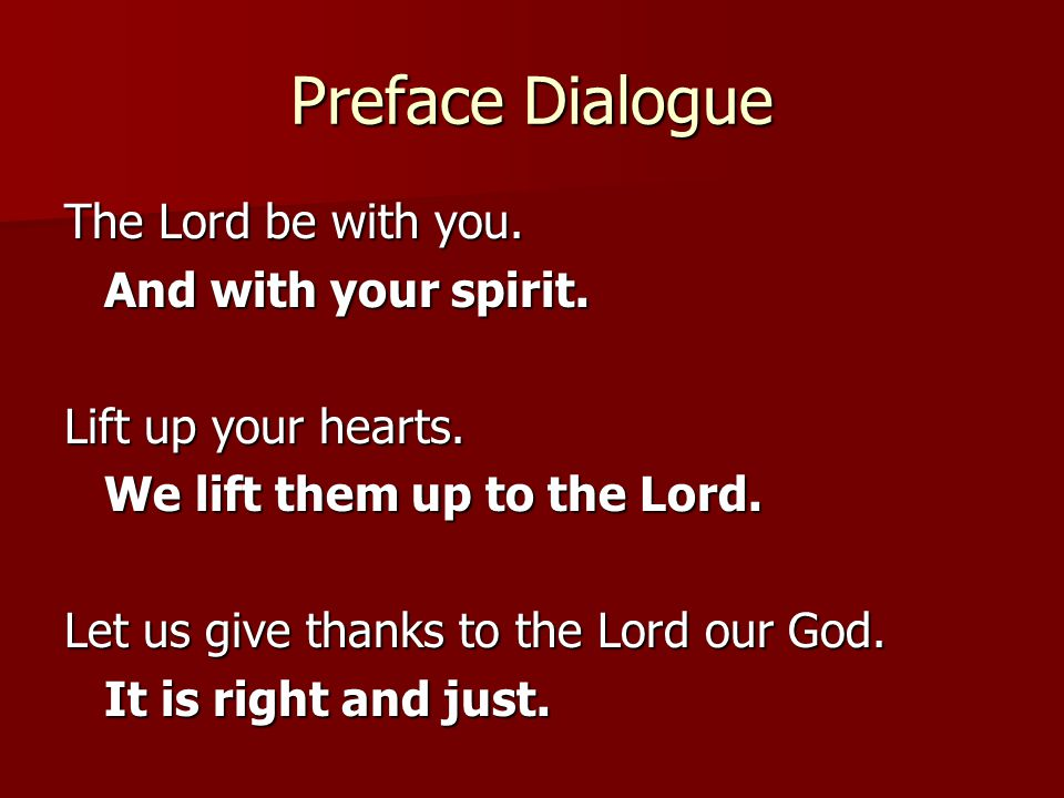 Preface Dialogue The Lord be with you. And with your spirit. Lift up your hearts. We lift them up to the Lord. Let us give thanks to the Lord our God.