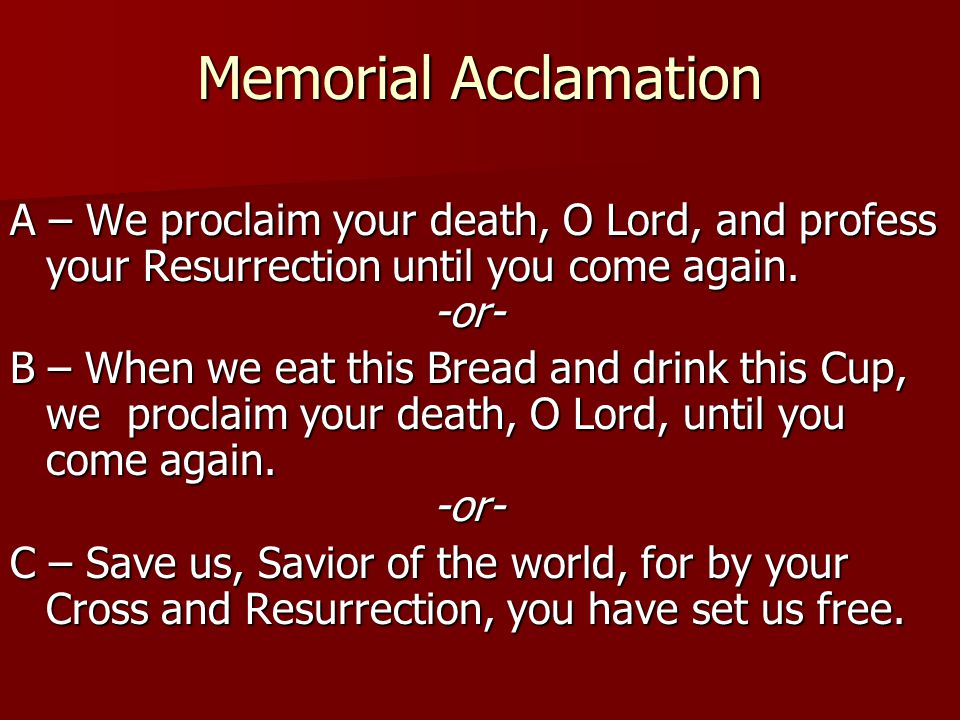 Memorial Acclamation A – We proclaim your death, O Lord, and profess your Resurrection until you come again. -or- B – When we eat this Bread and drink