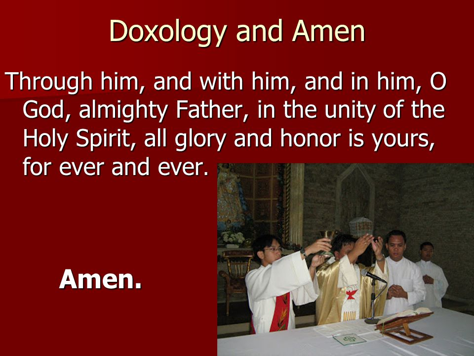 Doxology and Amen Through him, and with him, and in him, O God, almighty Father, in the unity of the Holy Spirit, all glory and honor is yours, for ev